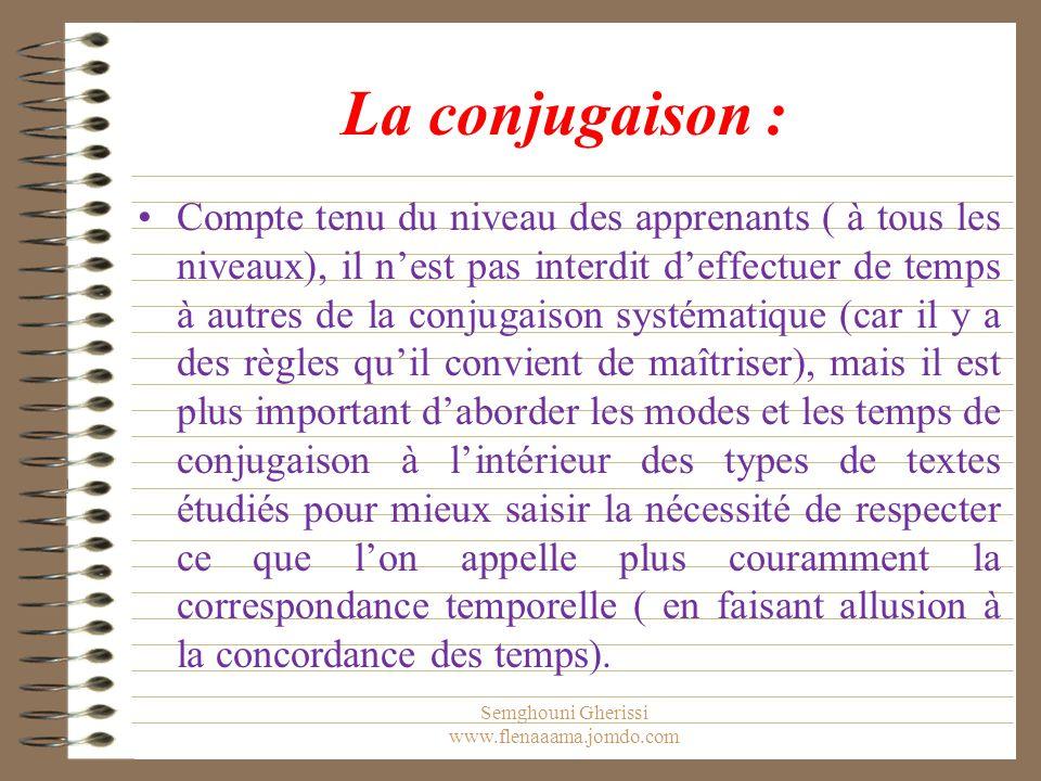 La conjugaison : Compte tenu du niveau des apprenants ( à tous les niveaux), il n'est pas interdit d'effectuer de temps à autres de la conjugaison systématique (car il y a des règles qu'il convient de maîtriser), mais il est plus important d'aborder les modes et les temps de conjugaison à l'intérieur des types de textes étudiés pour mieux saisir la nécessité de respecter ce que l'on appelle plus couramment la correspondance temporelle ( en faisant allusion à la concordance des temps).