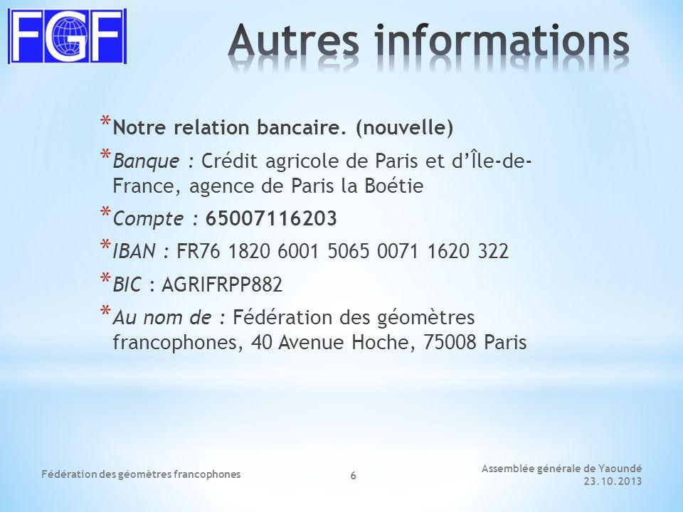 Assemblée générale de Yaoundé 23.10.2013 Fédération des géomètres francophones 6 * Notre relation bancaire.