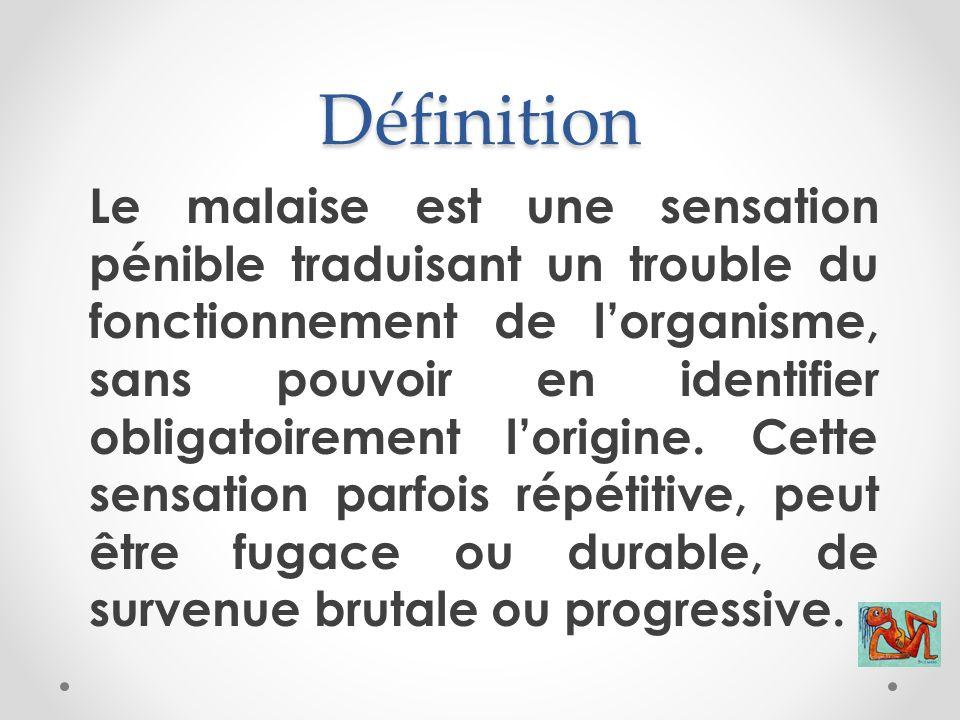 Définition Le malaise est une sensation pénible traduisant un trouble du fonctionnement de l'organisme, sans pouvoir en identifier obligatoirement l'o