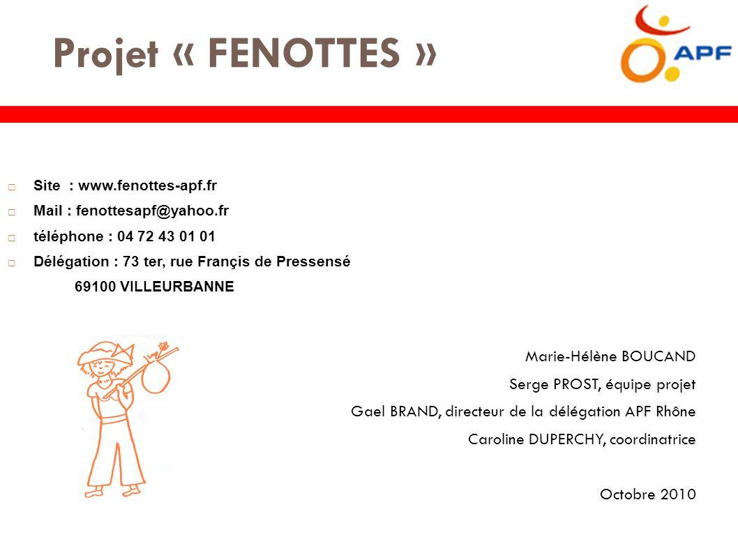 Projet « FENOTTES »  Site : www.fenottes-apf.fr  Mail : fenottesapf@yahoo.fr  téléphone : 04 72 43 01 01  Délégation : 73 ter, rue Françis de Pressensé 69100 VILLEURBANNE Marie-Hélène BOUCAND Serge PROST, équipe projet Gael BRAND, directeur de la délégation APF Rhône Caroline DUPERCHY, coordinatrice Octobre 2010