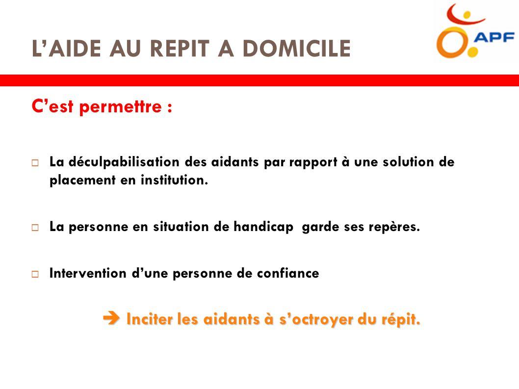 L'AIDE AU REPIT A DOMICILE C'est permettre :  La déculpabilisation des aidants par rapport à une solution de placement en institution.