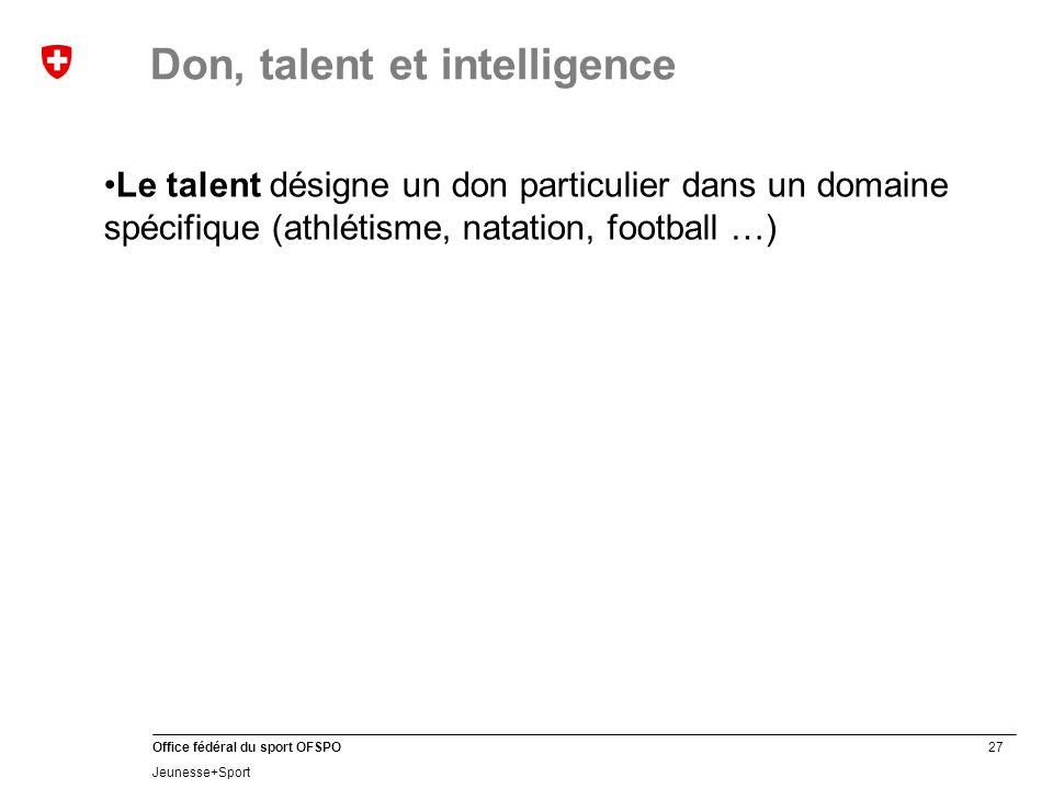 27 Office fédéral du sport OFSPO Jeunesse+Sport Don, talent et intelligence Le talent désigne un don particulier dans un domaine spécifique (athlétisme, natation, football …)