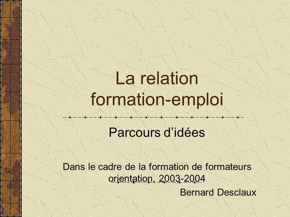 La relation formation-emploi Parcours d'idées Dans le cadre de la formation de formateurs orientation, 2003-2004 Bernard Desclaux