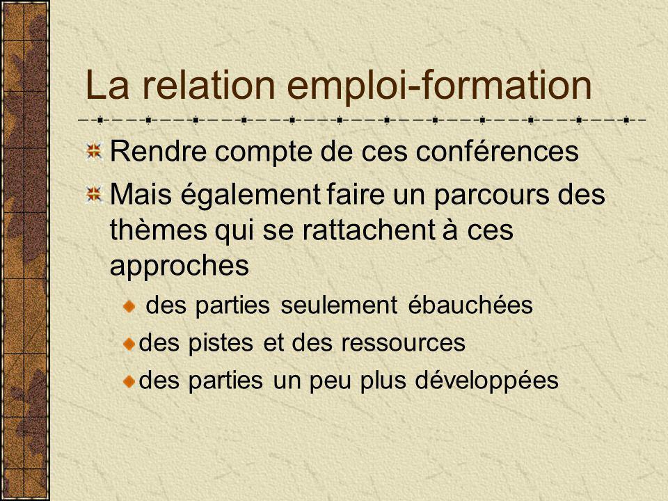 La relation emploi-formation Rendre compte de ces conférences Mais également faire un parcours des thèmes qui se rattachent à ces approches des parties seulement ébauchées des pistes et des ressources des parties un peu plus développées