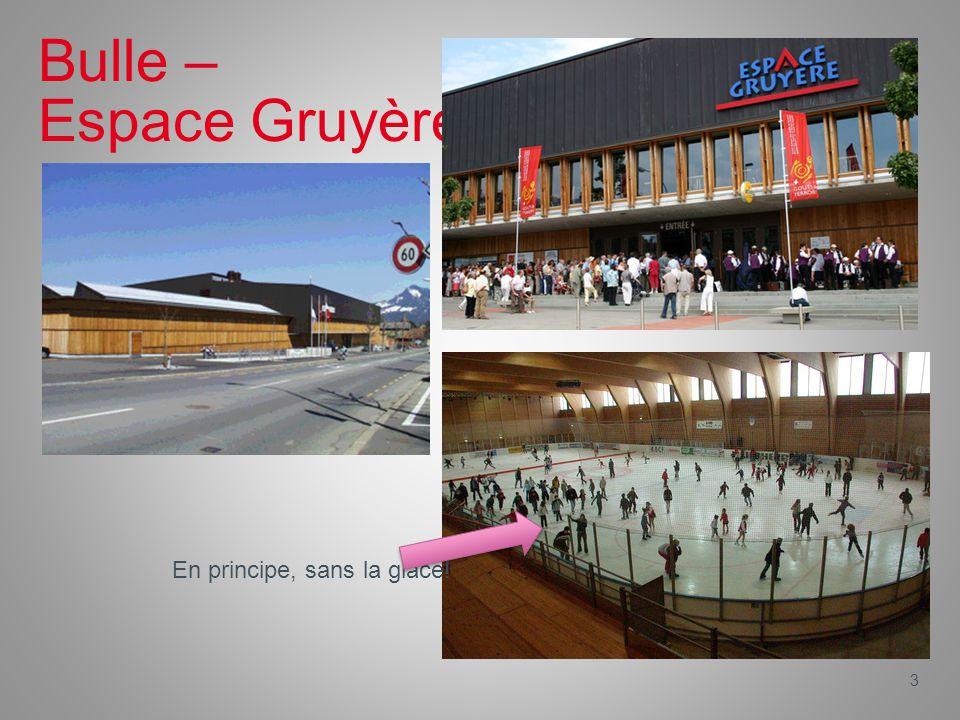 3 Bulle – Espace Gruyère En principe, sans la glace!