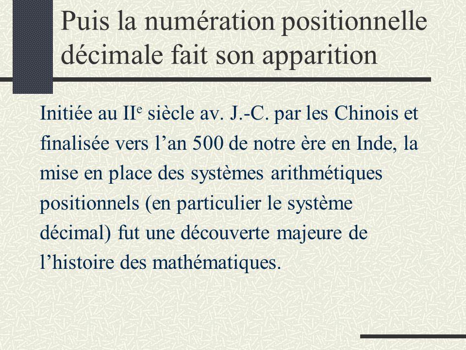 Puis la numération positionnelle décimale fait son apparition Initiée au II e siècle av. J.-C. par les Chinois et finalisée vers l'an 500 de notre ère