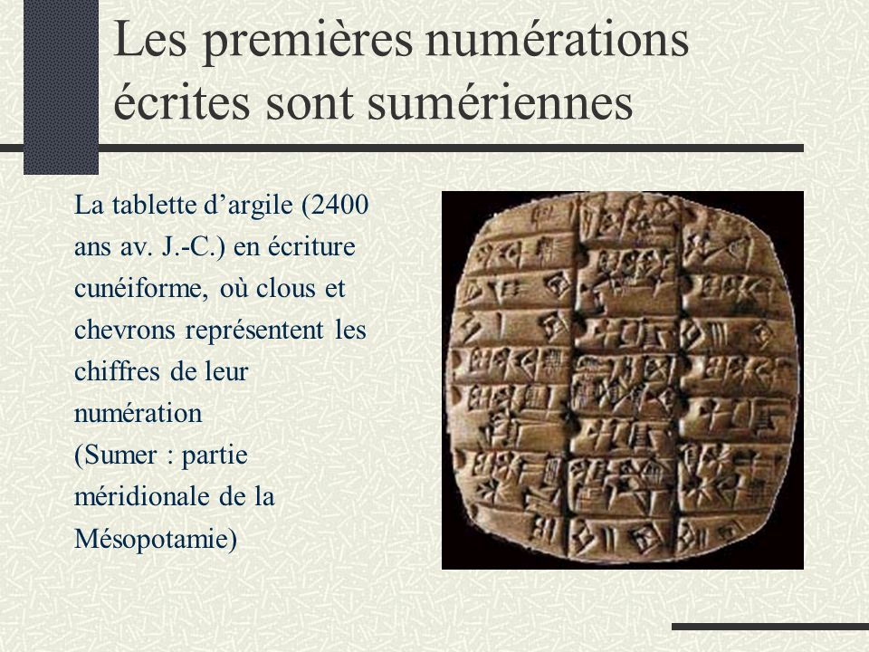 Les premières numérations écrites sont sumériennes La tablette d'argile (2400 ans av. J.-C.) en écriture cunéiforme, où clous et chevrons représentent