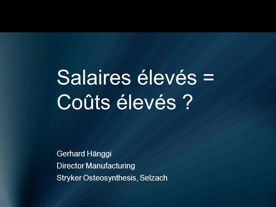 Salaires élevés = Coûts élevés ? Gerhard Hänggi Director Manufacturing Stryker Osteosynthesis, Selzach