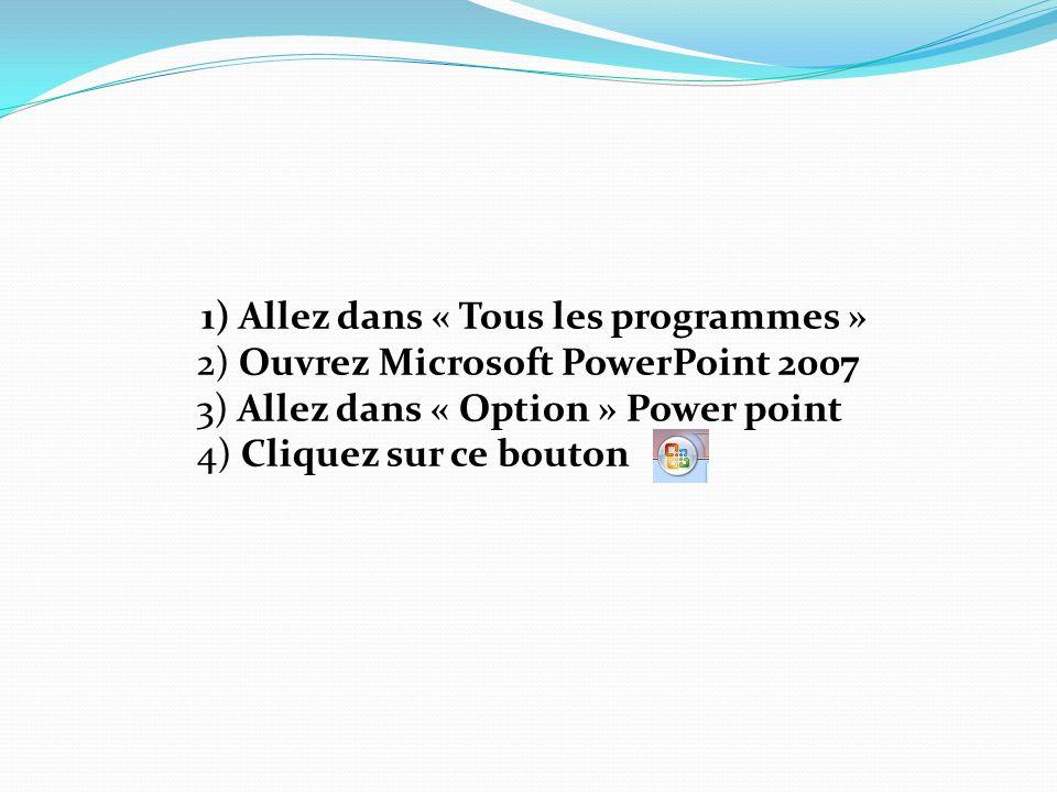 1) Allez dans « Tous les programmes » 2) Ouvrez Microsoft PowerPoint 2007 3) Allez dans « Option » Power point 4) Cliquez sur ce bouton