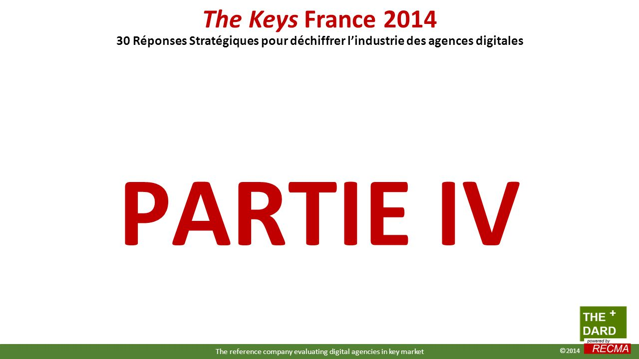 PARTIE IV The Keys France 2014 30 Réponses Stratégiques pour déchiffrer l'industrie des agences digitales The reference company evaluating digital agencies in key market ©2014