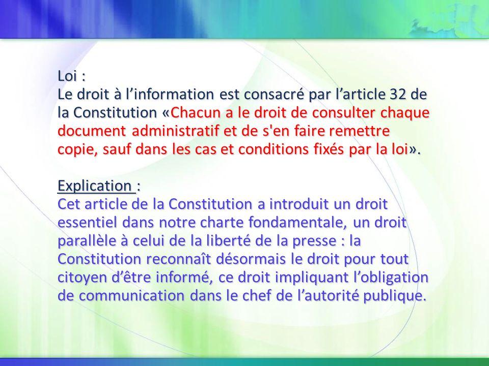 Loi : Le droit à l'information est consacré par l'article 32 de la Constitution «Chacun a le droit de consulter chaque document administratif et de s en faire remettre copie, sauf dans les cas et conditions fixés par la loi».