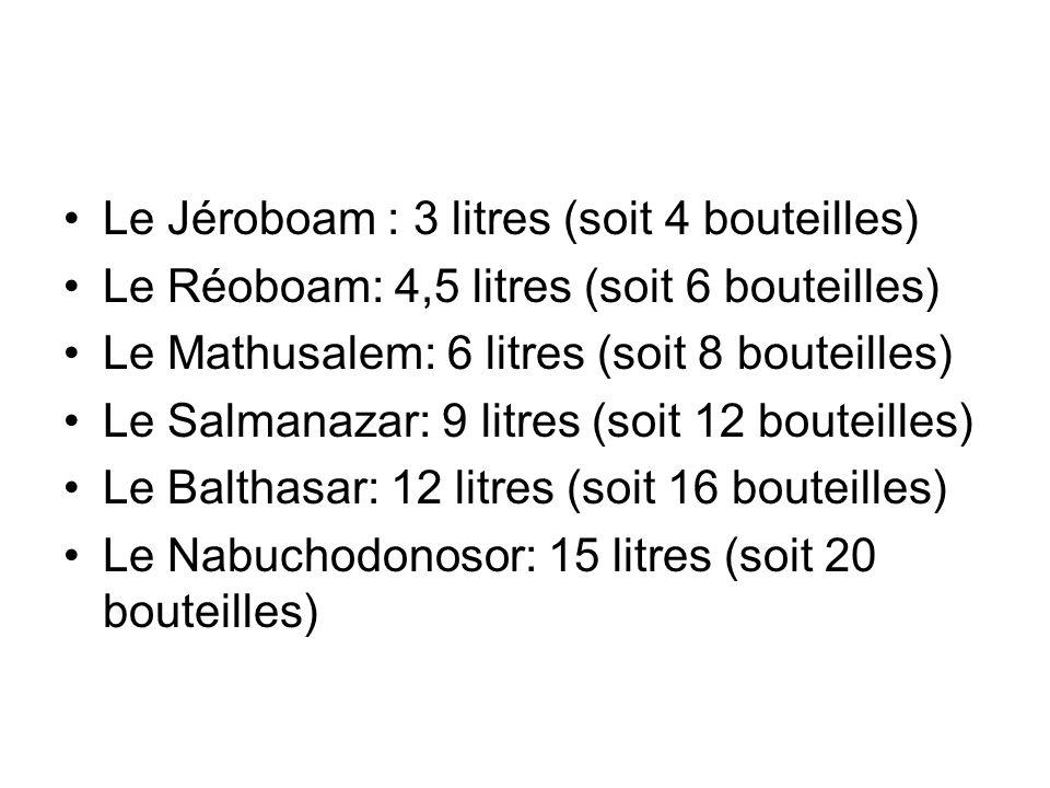 Le Jéroboam : 3 litres (soit 4 bouteilles) Le Réoboam: 4,5 litres (soit 6 bouteilles) Le Mathusalem: 6 litres (soit 8 bouteilles) Le Salmanazar: 9 lit