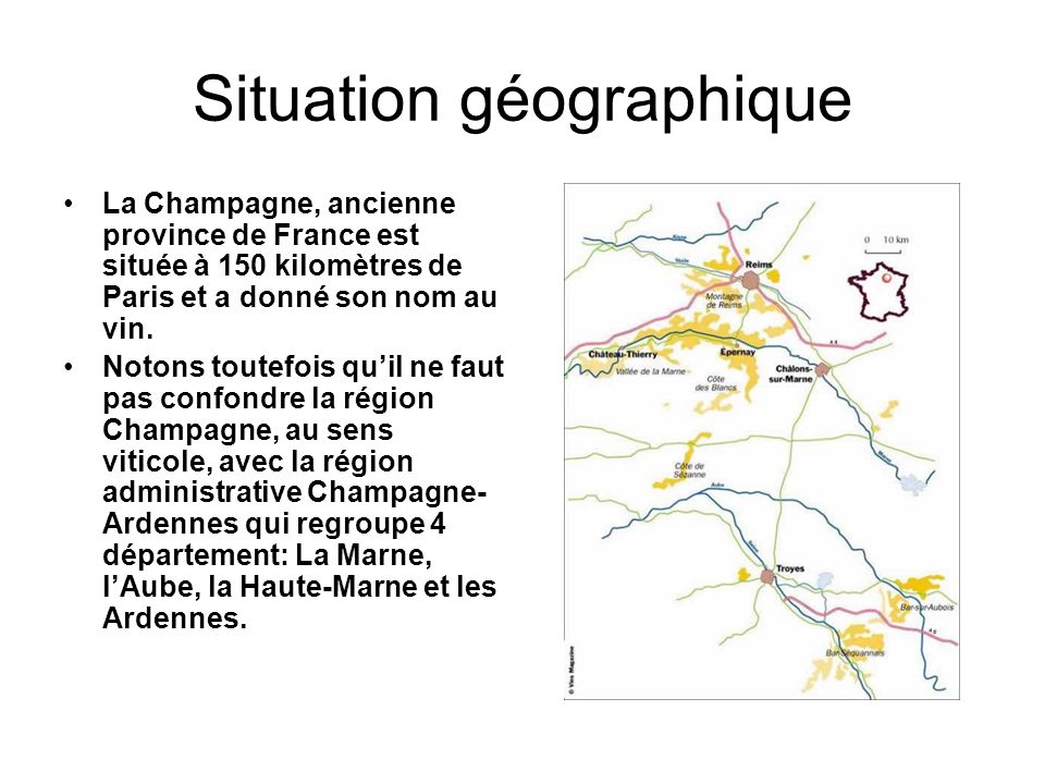 Situation géographique La Champagne, ancienne province de France est située à 150 kilomètres de Paris et a donné son nom au vin. Notons toutefois qu'i