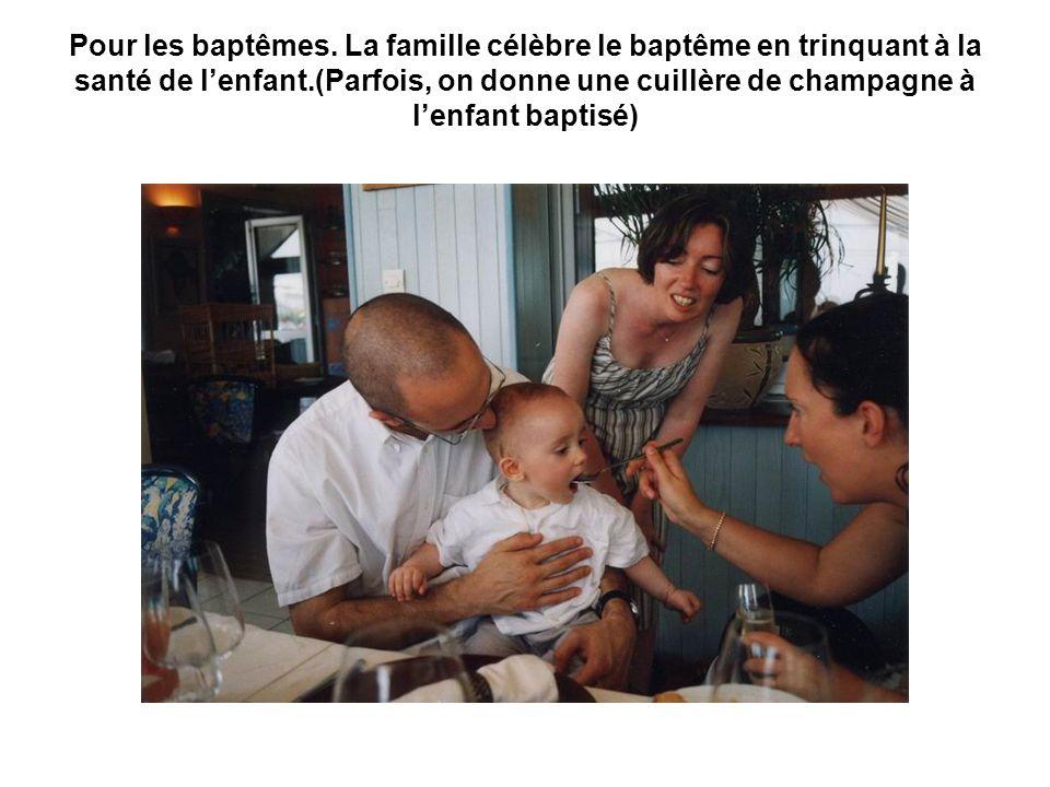 Pour les baptêmes. La famille célèbre le baptême en trinquant à la santé de l'enfant.(Parfois, on donne une cuillère de champagne à l'enfant baptisé)