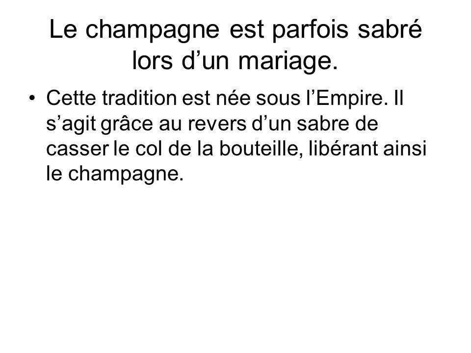 Le champagne est parfois sabré lors d'un mariage. Cette tradition est née sous l'Empire. Il s'agit grâce au revers d'un sabre de casser le col de la b