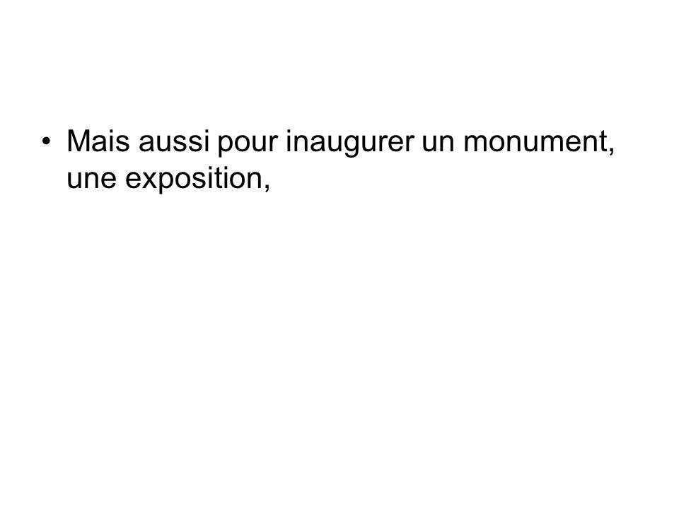 Mais aussi pour inaugurer un monument, une exposition,