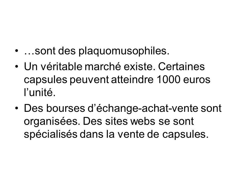 …sont des plaquomusophiles. Un véritable marché existe. Certaines capsules peuvent atteindre 1000 euros l'unité. Des bourses d'échange-achat-vente son