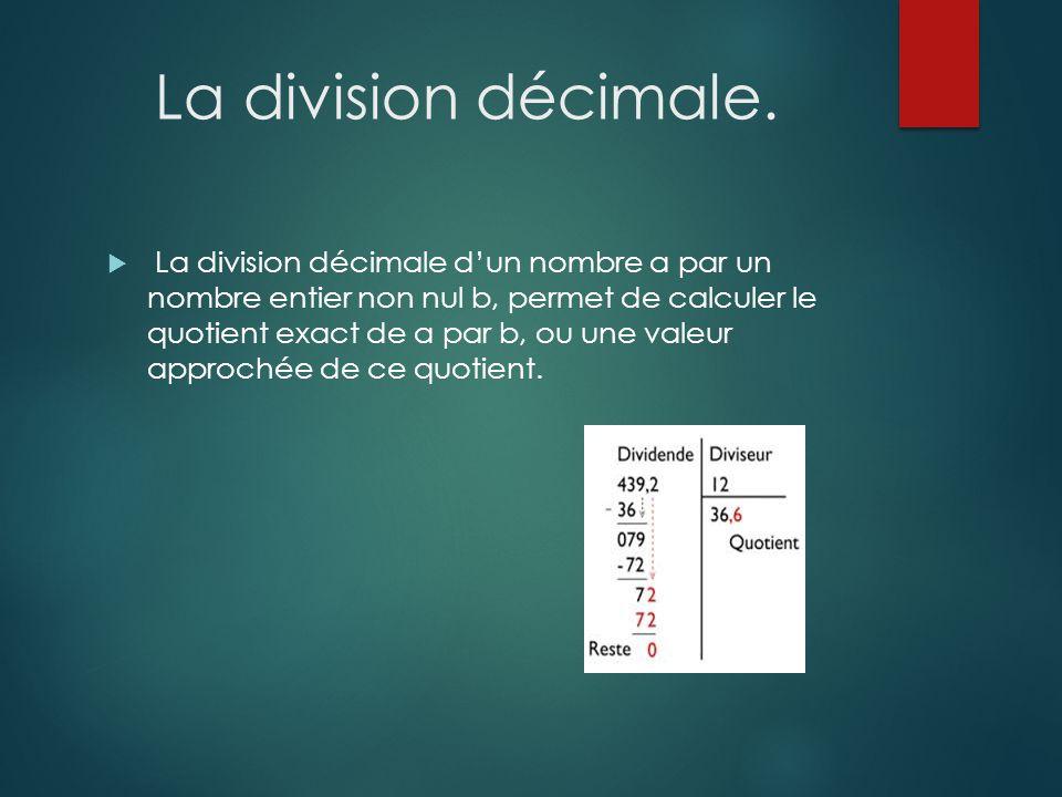 La division décimale.  La division décimale d'un nombre a par un nombre entier non nul b, permet de calculer le quotient exact de a par b, ou une val