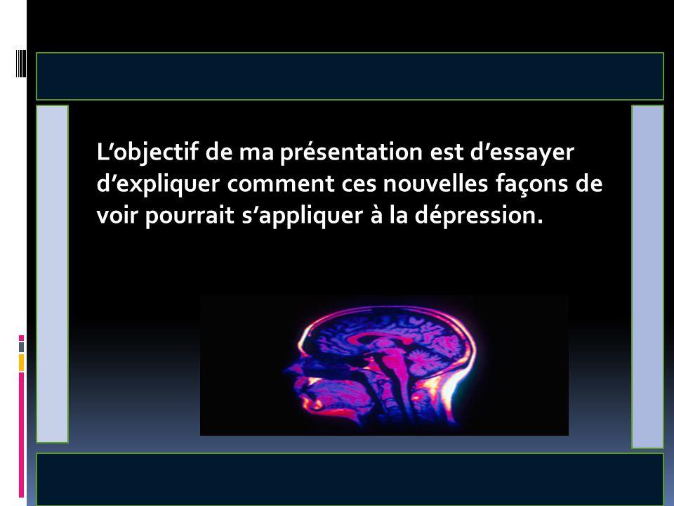 L'objectif de ma présentation est d'essayer d'expliquer comment ces nouvelles façons de voir pourrait s'appliquer à la dépression.