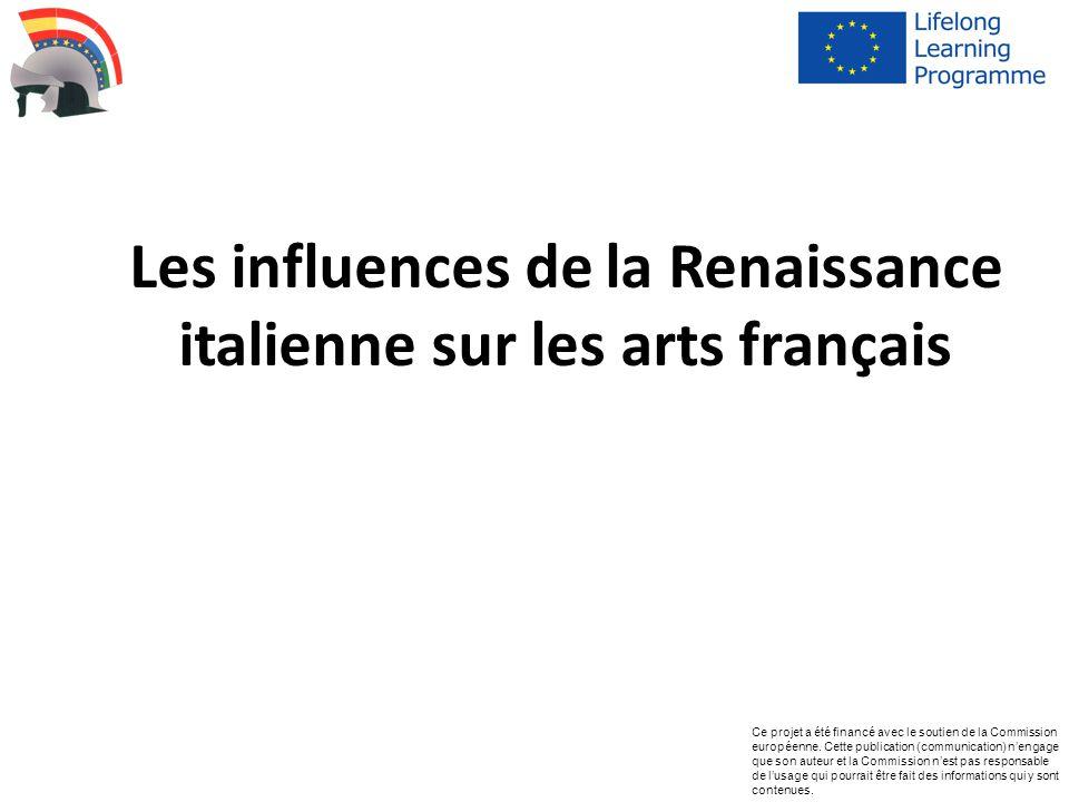 Les influences de la Renaissance italienne sur les arts français Ce projet a été financé avec le soutien de la Commission européenne. Cette publicatio