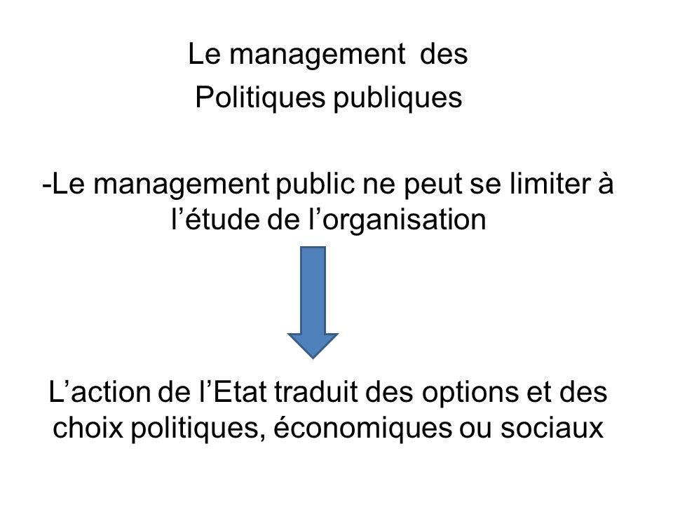 Le management des Politiques publiques -Le management public ne peut se limiter à l'étude de l'organisation L'action de l'Etat traduit des options et