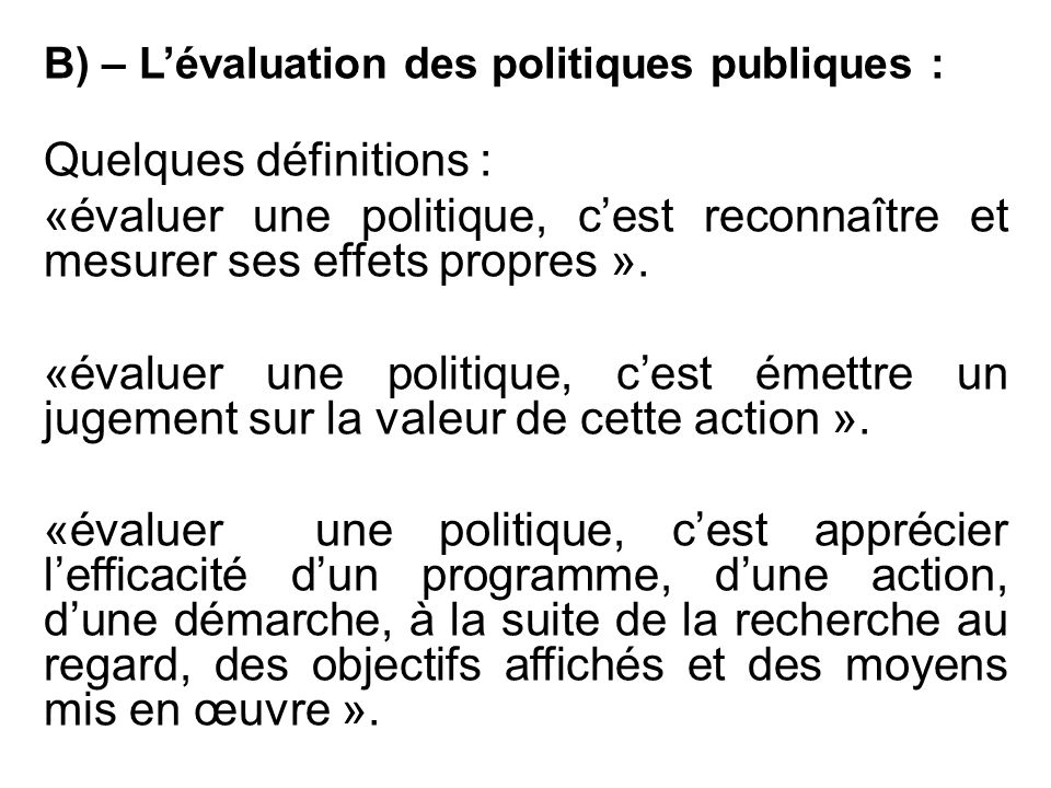 B) – L'évaluation des politiques publiques : Quelques définitions : «évaluer une politique, c'est reconnaître et mesurer ses effets propres ». «évalue