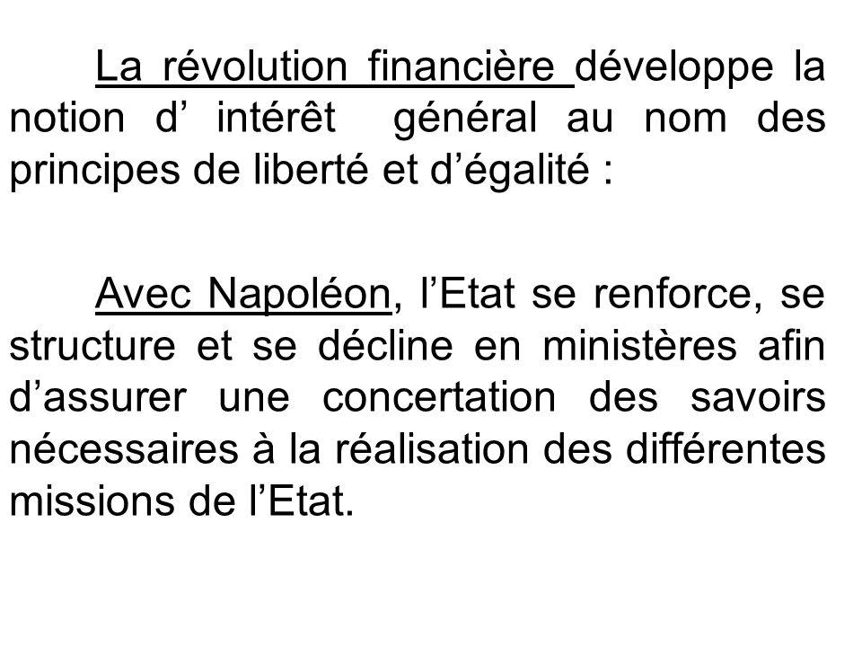 La révolution financière développe la notion d' intérêt général au nom des principes de liberté et d'égalité : Avec Napoléon, l'Etat se renforce, se structure et se décline en ministères afin d'assurer une concertation des savoirs nécessaires à la réalisation des différentes missions de l'Etat.