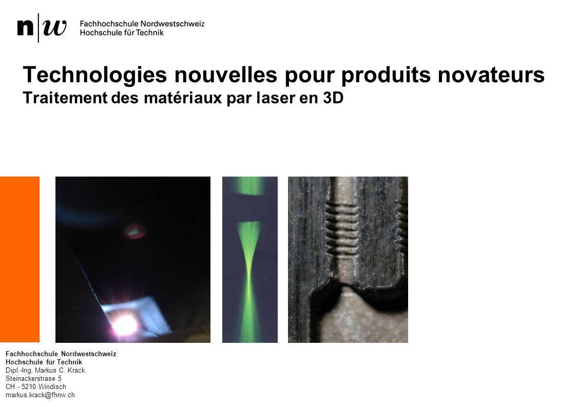 Technologies nouvelles pour produits novateurs Traitement des matériaux par laser en 3D Fachhochschule Nordwestschweiz Hochschule für Technik Dipl.-Ing.