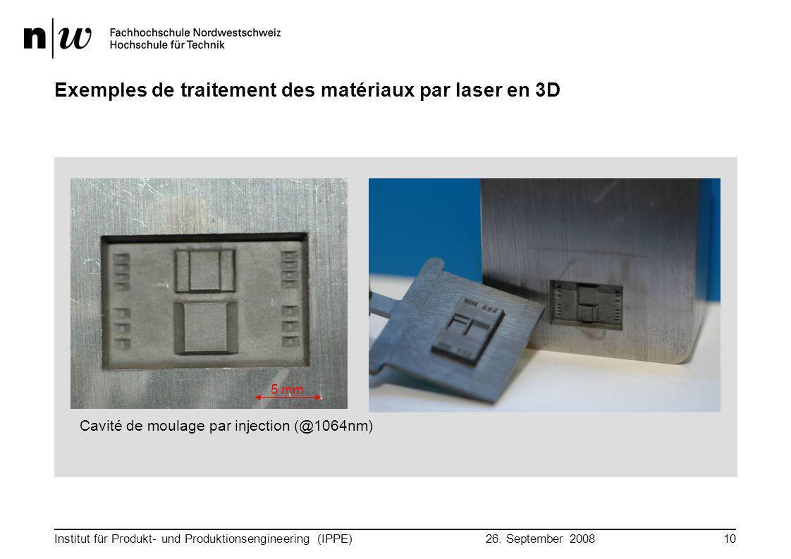 26. September 2008 Institut für Produkt- und Produktionsengineering (IPPE)10 Exemples de traitement des matériaux par laser en 3D 5 mm Cavité de moula