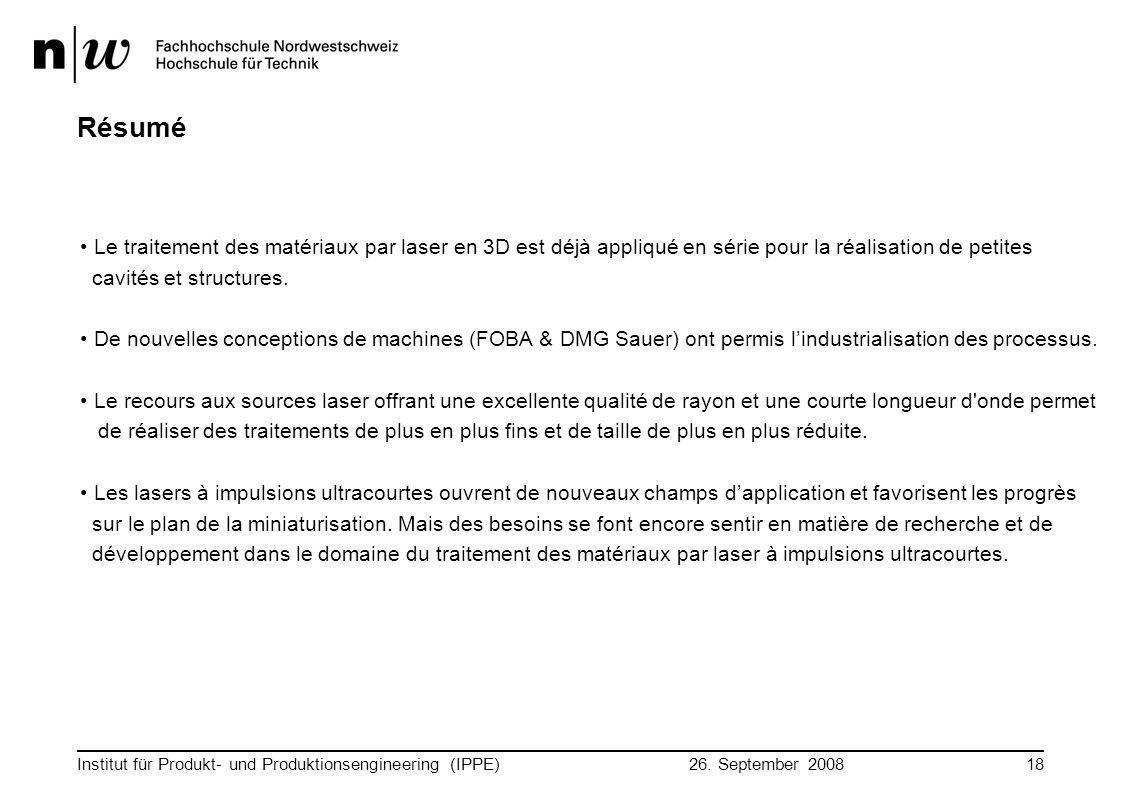 26. September 2008 Institut für Produkt- und Produktionsengineering (IPPE)18 Résumé Le traitement des matériaux par laser en 3D est déjà appliqué en s