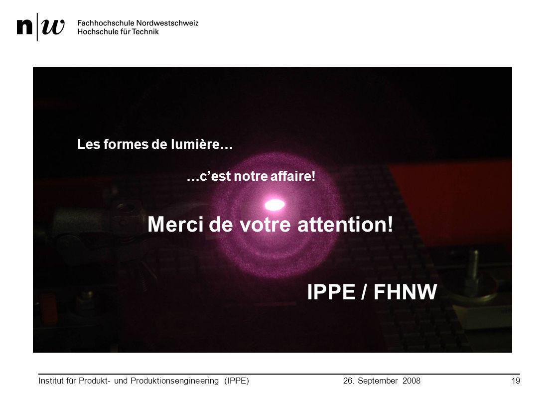 26. September 2008 Institut für Produkt- und Produktionsengineering (IPPE)19 Merci de votre attention! Les formes de lumière… …c'est notre affaire! IP