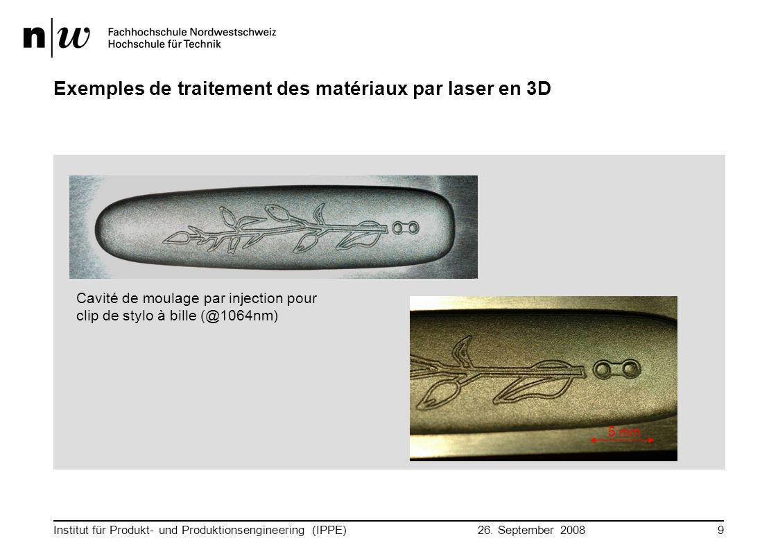 26. September 2008 Institut für Produkt- und Produktionsengineering (IPPE)9 Exemples de traitement des matériaux par laser en 3D 5 mm Cavité de moulag