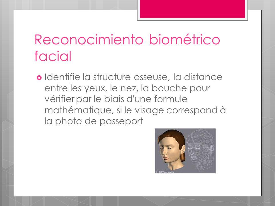 Reconocimiento biométrico facial  Identifie la structure osseuse, la distance entre les yeux, le nez, la bouche pour vérifier par le biais d une formule mathématique, si le visage correspond à la photo de passeport