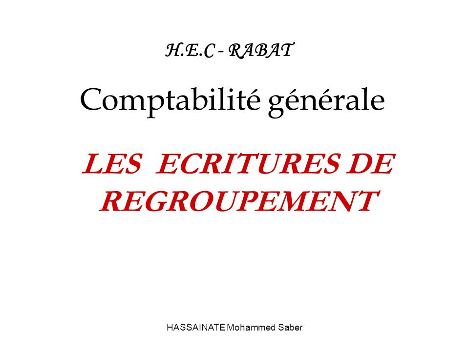 HASSAINATE Mohammed Saber H.E.C - RABAT Comptabilité générale LES ECRITURES DE REGROUPEMENT