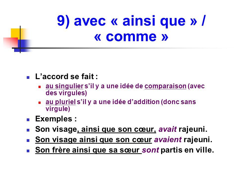 9) avec « ainsi que » / « comme » L'accord se fait : au singulier s'il y a une idée de comparaison (avec des virgules) au pluriel s'il y a une idée d'addition (donc sans virgule) Exemples : Son visage, ainsi que son cœur, avait rajeuni.