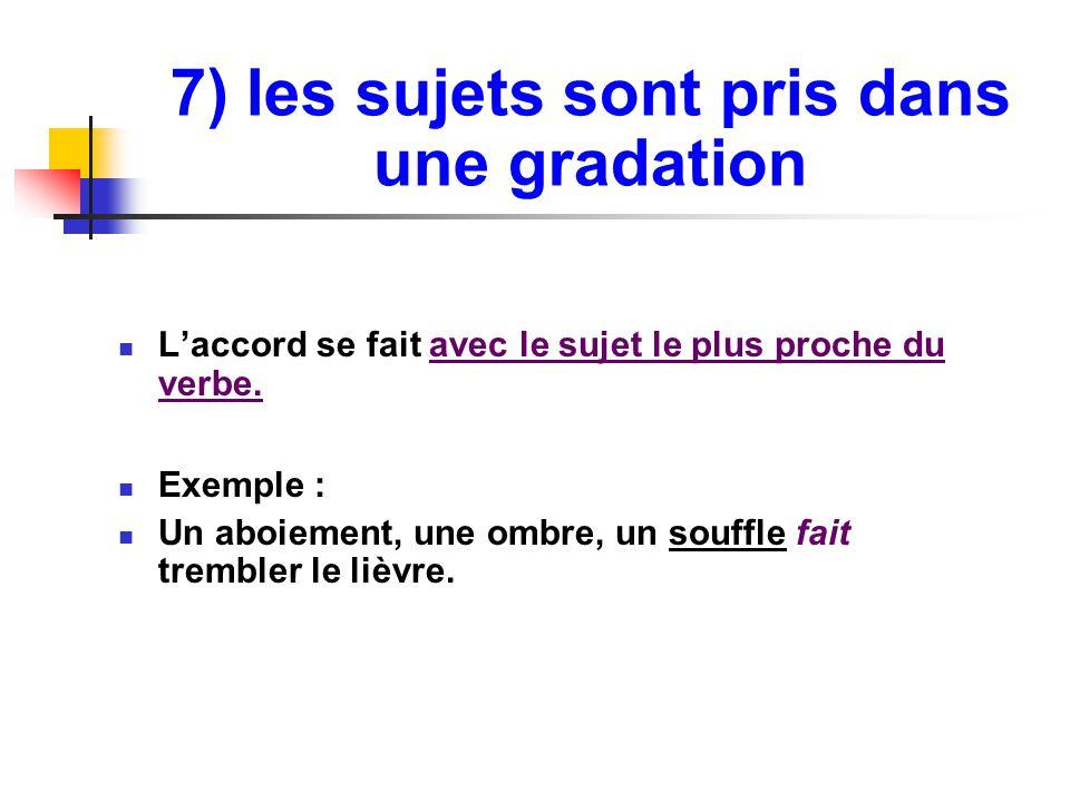 7) les sujets sont pris dans une gradation L'accord se fait avec le sujet le plus proche du verbe.