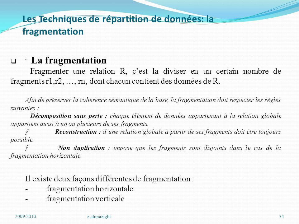 Les Techniques de répartition de données: la fragmentation 2009/2010z.alimazighi34   La fragmentation Fragmenter une relation R, c'est la diviser en