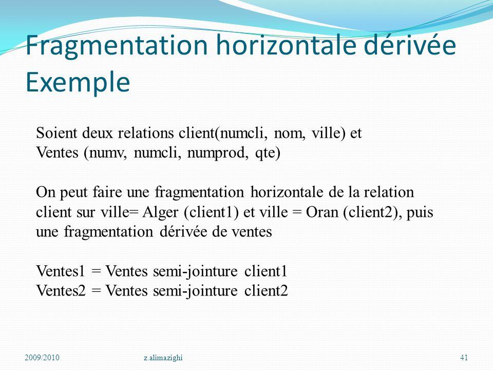 Fragmentation horizontale dérivée Exemple 2009/2010z.alimazighi41 Soient deux relations client(numcli, nom, ville) et Ventes (numv, numcli, numprod, q