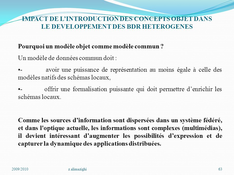 2009/2010z.alimazighi63 IMPACT DE L'INTRODUCTION DES CONCEPTS OBJET DANS LE DEVELOPPEMENT DES BDR HETEROGENES Pourquoi un modèle objet comme modèle co