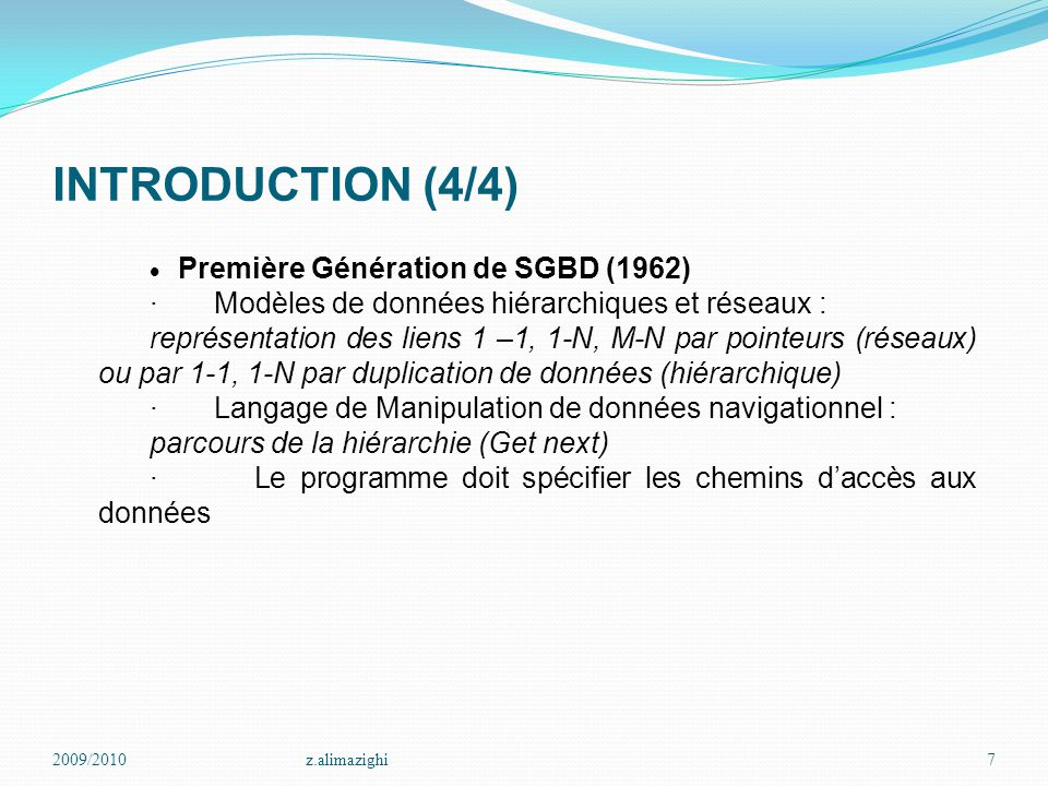 2009/2010z.alimazighi8 INTRODUCTION  Deuxième génération de SGBD (1970) · Modèles de données relationnels : Simplicité mais insuffisances de représentation de données complexes · Définition, recherche et mise-à-jour de données grâce à la définition d'opérateurs de l'algèbre relationnelle, et de constructeurs du calcul prédicatif · Existence de langage de définition et de manipulation de données de haut niveau (SQL) · Prise en compte de la concurrence · Gestion de la cohérence