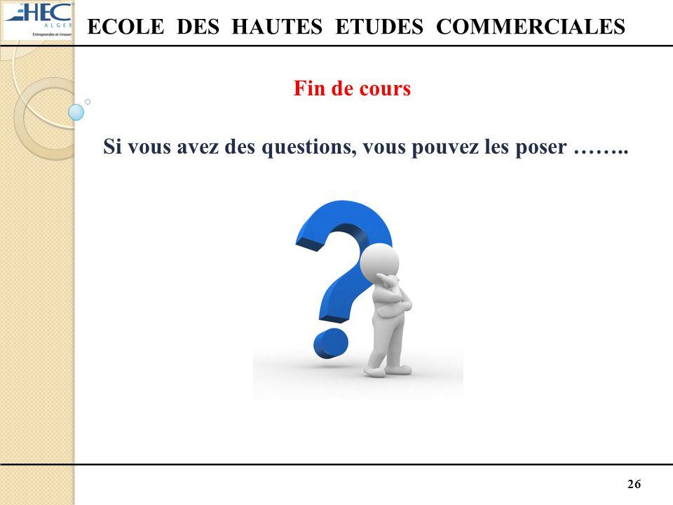26 ECOLE DES HAUTES ETUDES COMMERCIALES Fin de cours Si vous avez des questions, vous pouvez les poser ……..