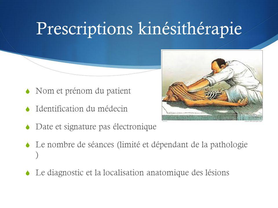 Prescriptions kinésithérapie  Nom et prénom du patient  Identification du médecin  Date et signature pas électronique  Le nombre de séances (limité et dépendant de la pathologie )  Le diagnostic et la localisation anatomique des lésions
