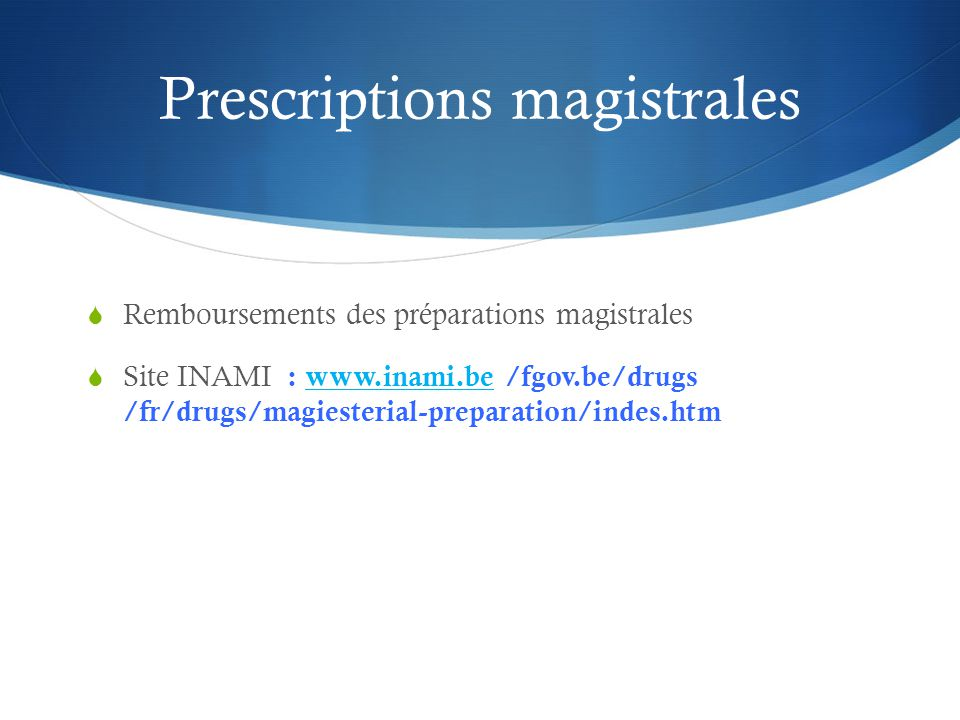 Prescriptions magistrales  Remboursements des préparations magistrales  Site INAMI : www.inami.be /fgov.be/drugs /fr/drugs/magiesterial-preparation/indes.htmwww.inami.be