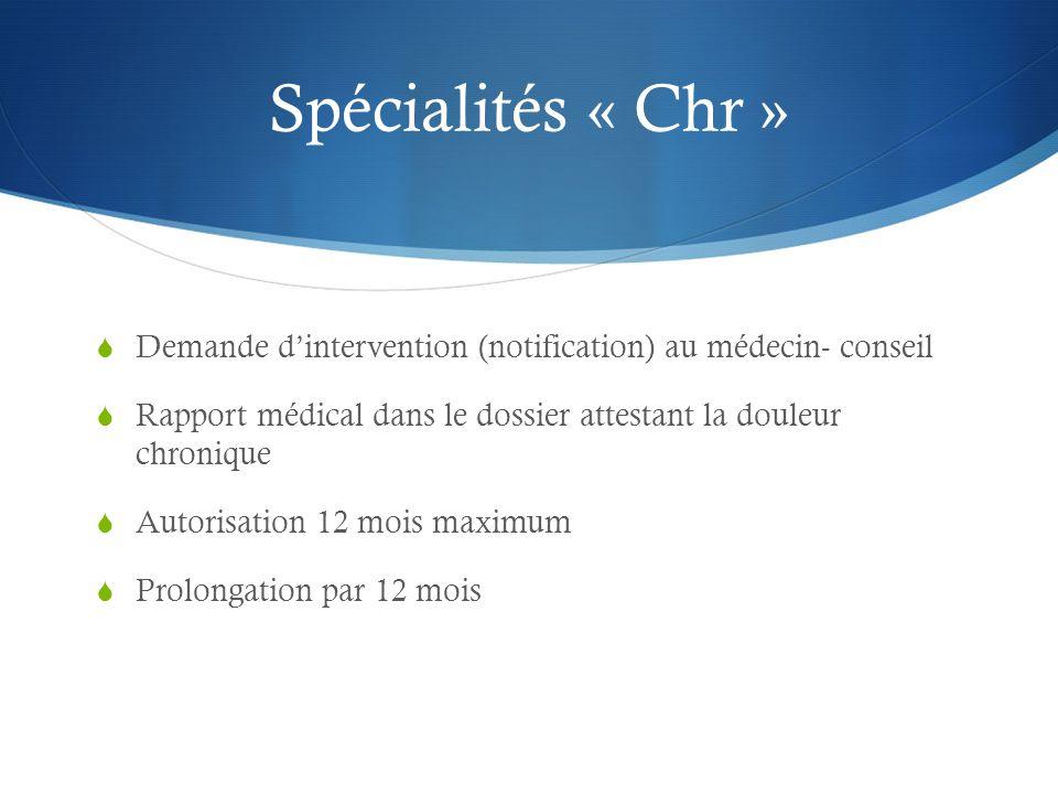 Spécialités « Chr »  Demande d'intervention (notification) au médecin- conseil  Rapport médical dans le dossier attestant la douleur chronique  Autorisation 12 mois maximum  Prolongation par 12 mois