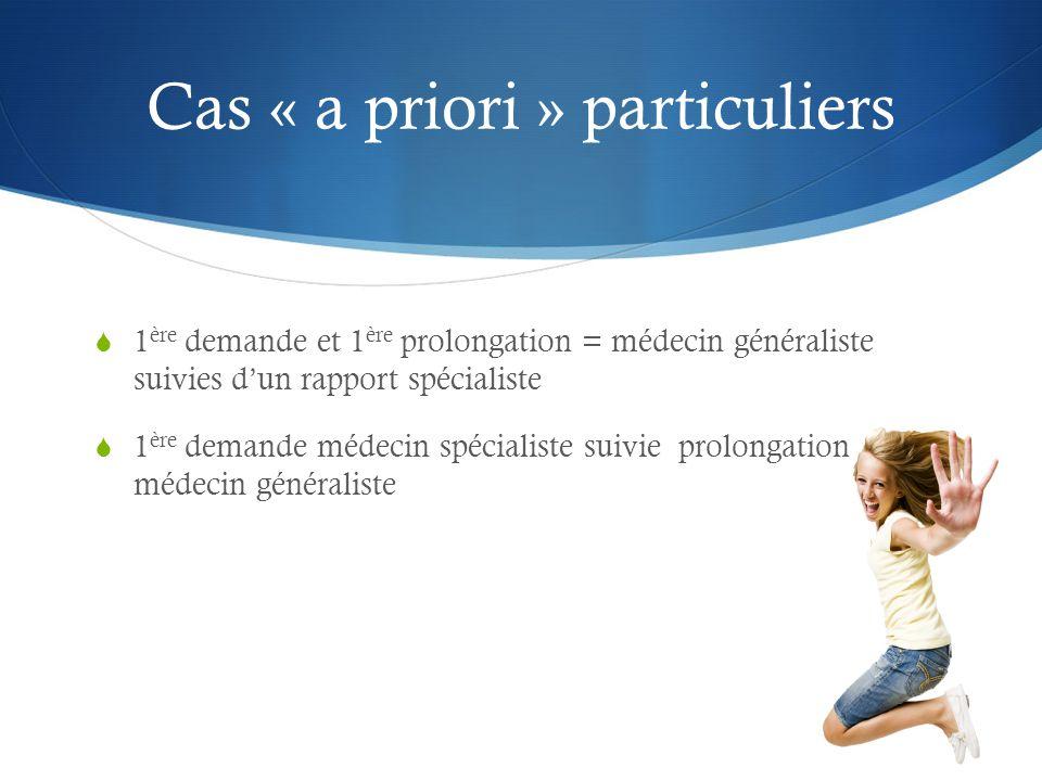 Cas « a priori » particuliers  1 ère demande et 1 ère prolongation = médecin généraliste suivies d'un rapport spécialiste  1 ère demande médecin spécialiste suivie prolongation médecin généraliste