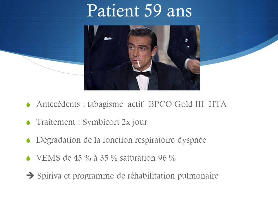 Patient 59 ans  Antécédents : tabagisme actif BPCO Gold III HTA  Traitement : Symbicort 2x jour  Dégradation de la fonction respiratoire dyspnée  VEMS de 45 % à 35 % saturation 96 %  Spiriva et programme de réhabilitation pulmonaire