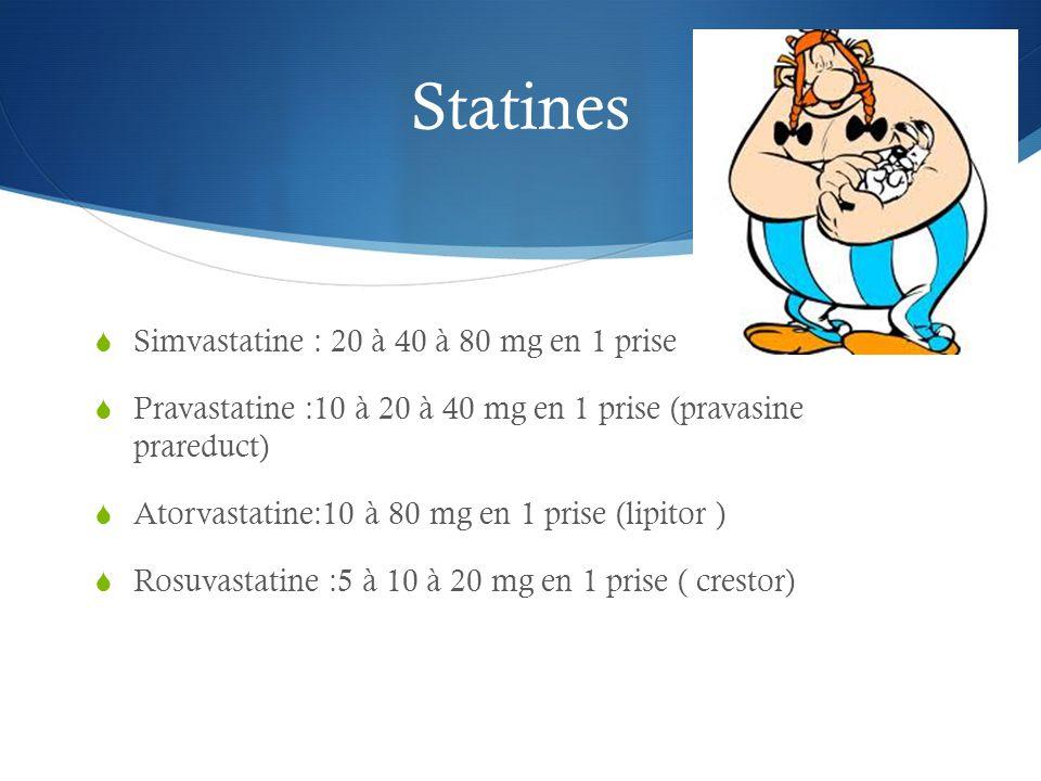 Statines  Simvastatine : 20 à 40 à 80 mg en 1 prise  Pravastatine :10 à 20 à 40 mg en 1 prise (pravasine prareduct)  Atorvastatine:10 à 80 mg en 1 prise (lipitor )  Rosuvastatine :5 à 10 à 20 mg en 1 prise ( crestor)