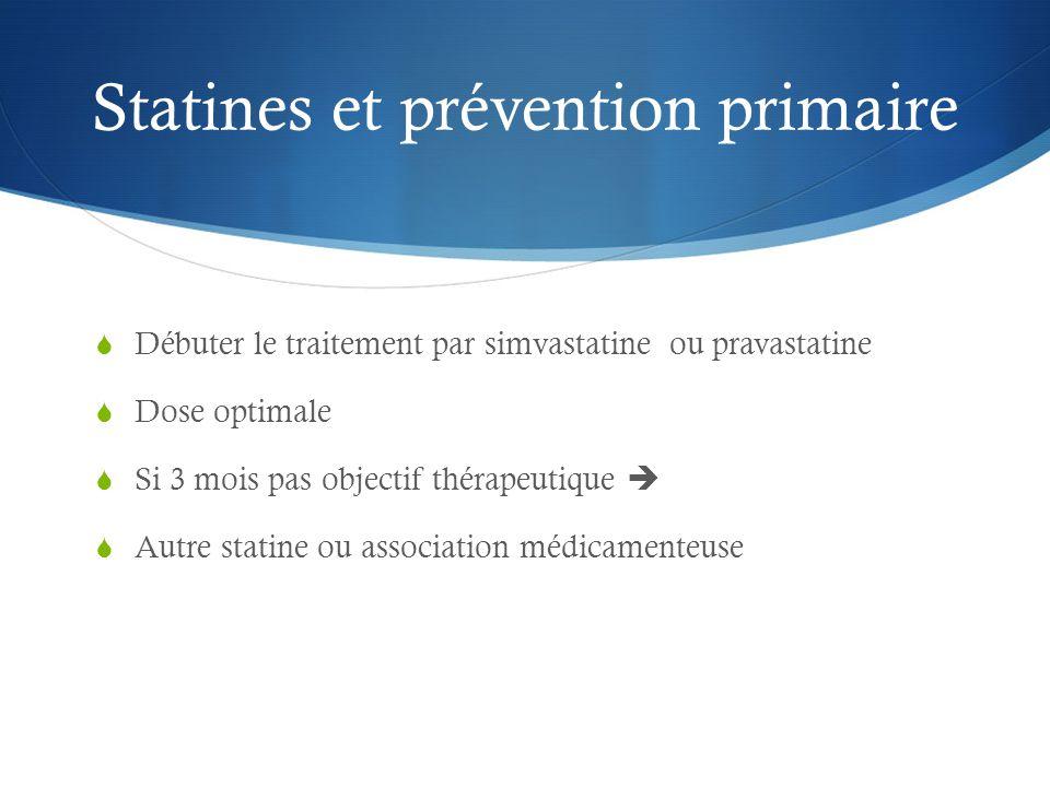 Statines et prévention primaire  Débuter le traitement par simvastatine ou pravastatine  Dose optimale  Si 3 mois pas objectif thérapeutique   Autre statine ou association médicamenteuse
