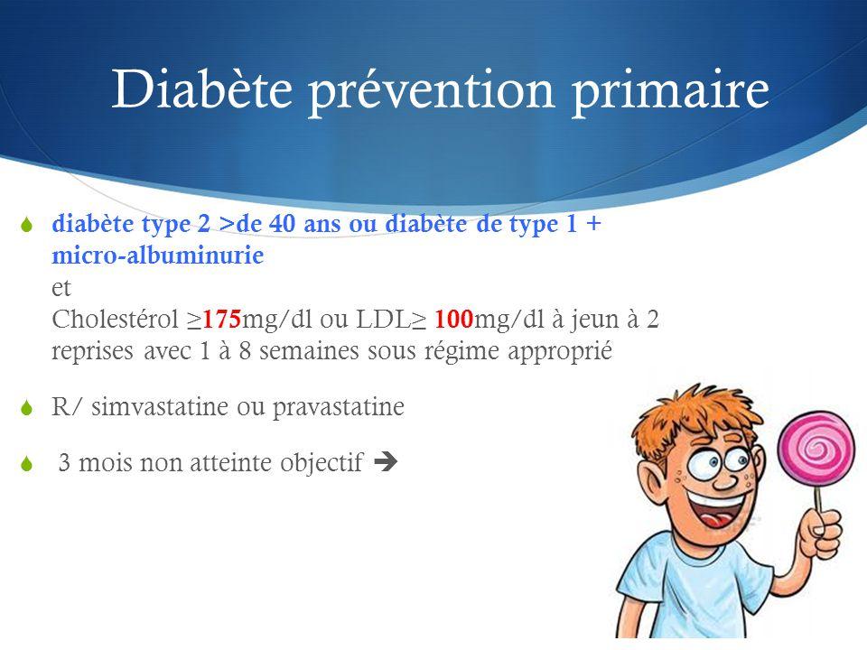 Diabète prévention primaire  diabète type 2 >de 40 ans ou diabète de type 1 + micro-albuminurie et Cholestérol ≥ 175 mg/dl ou LDL≥ 100 mg/dl à jeun à 2 reprises avec 1 à 8 semaines sous régime approprié  R/ simvastatine ou pravastatine  3 mois non atteinte objectif 