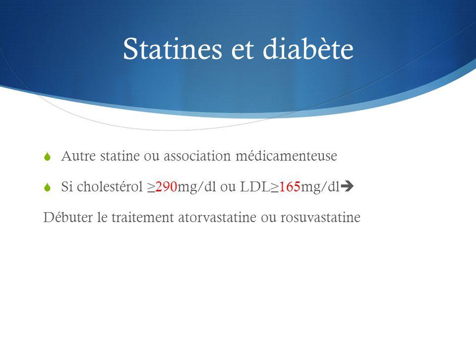 Statines et diabète  Autre statine ou association médicamenteuse  Si cholestérol ≥290mg/dl ou LDL≥165mg/dl  Débuter le traitement atorvastatine ou rosuvastatine